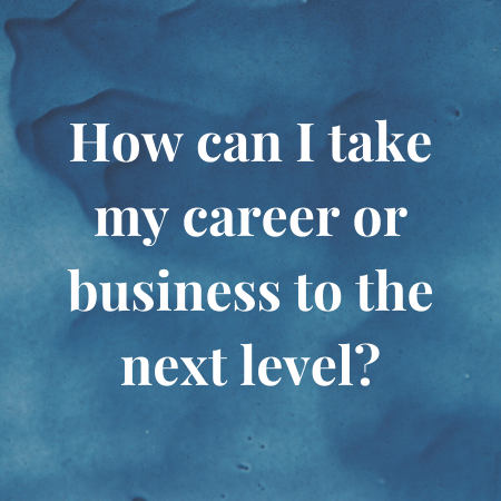 how can i take my career or business to the next level?
